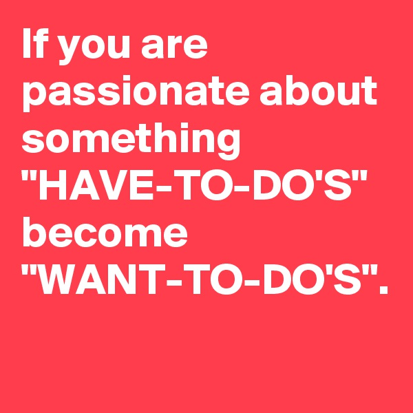 """If you are passionate about something """"HAVE-TO-DO'S"""" become """"WANT-TO-DO'S""""."""