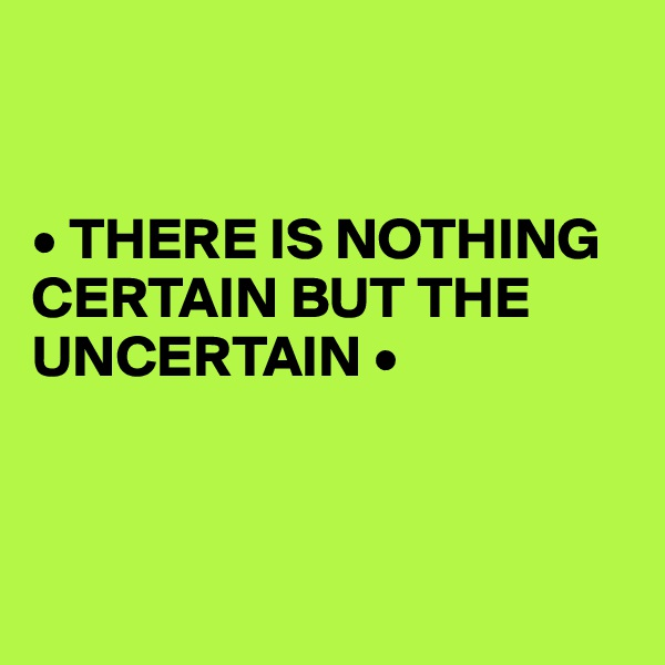 • THERE IS NOTHING CERTAIN BUT THE UNCERTAIN •