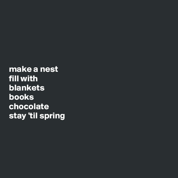 make a nest  fill with  blankets  books  chocolate  stay 'til spring