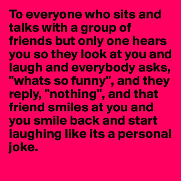 """To everyone who sits and talks with a group of  friends but only one hears  you so they look at you and laugh and everybody asks, """"whats so funny"""", and they  reply, """"nothing"""", and that  friend smiles at you and you smile back and start  laughing like its a personal  joke."""