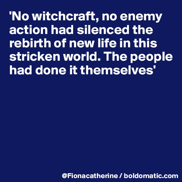 'No witchcraft, no enemy action had silenced the rebirth of new life in this stricken world. The people  had done it themselves'