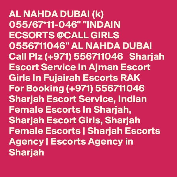 "AL NAHDA DUBAI (k) 055/67*11-046"" ""INDAIN ECSORTS @CALL GIRLS 0556711046"" AL NAHDA DUBAI Call Plz (+971) 556711046   Sharjah Escort Service In Ajman Escort Girls In Fujairah Escorts RAK  For Booking (+971) 556711046  Sharjah Escort Service, Indian Female Escorts In Sharjah, Sharjah Escort Girls, Sharjah Female Escorts | Sharjah Escorts Agency | Escorts Agency in Sharjah"