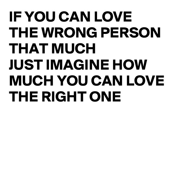 IF YOU CAN LOVE  THE WRONG PERSON  THAT MUCH  JUST IMAGINE HOW MUCH YOU CAN LOVE THE RIGHT ONE