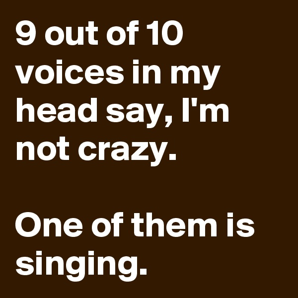 9 out of 10 voices in my head say, I'm not crazy.   One of them is singing.