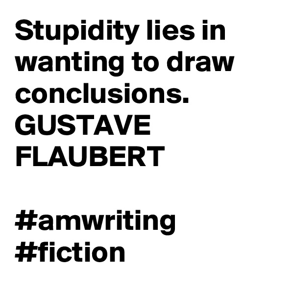 Stupidity lies in wanting to draw conclusions.  GUSTAVE FLAUBERT  #amwriting #fiction