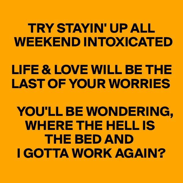 TRY STAYIN' UP ALL      WEEKEND INTOXICATED   LIFE & LOVE WILL BE THE   LAST OF YOUR WORRIES     YOU'LL BE WONDERING,        WHERE THE HELL IS               THE BED AND     I GOTTA WORK AGAIN?
