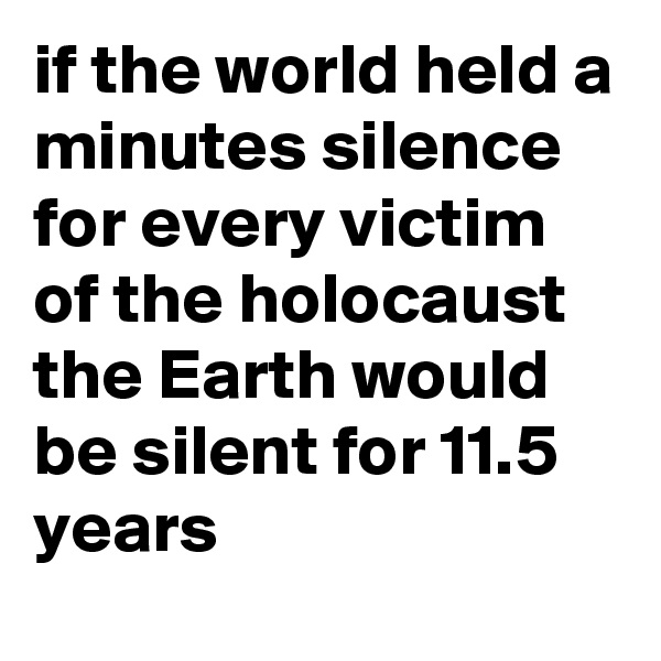 if the world held a minutes silence for every victim of the holocaust the Earth would be silent for 11.5 years