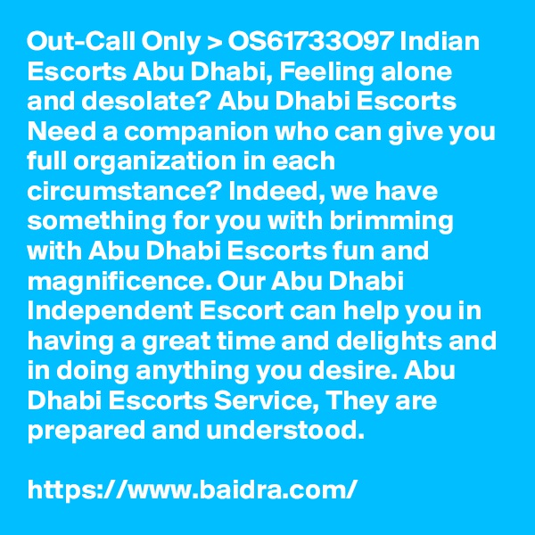 Out-Call Only > OS61733O97 Indian Escorts Abu Dhabi, Feeling alone and desolate? Abu Dhabi Escorts Need a companion who can give you full organization in each circumstance? Indeed, we have something for you with brimming with Abu Dhabi Escorts fun and magnificence. Our Abu Dhabi Independent Escort can help you in having a great time and delights and in doing anything you desire. Abu Dhabi Escorts Service, They are prepared and understood.  https://www.baidra.com/