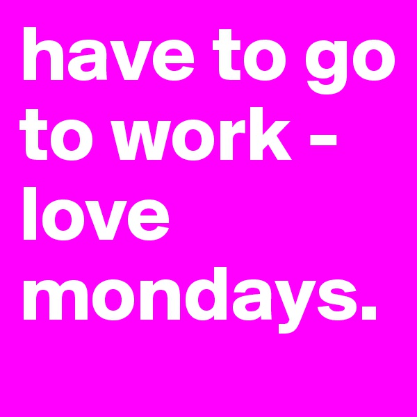 have to go to work - love mondays.