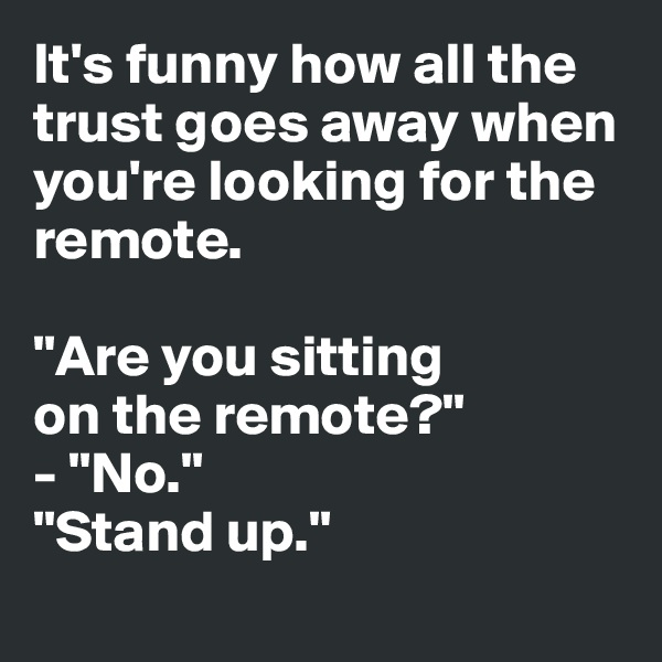 "It's funny how all the  trust goes away when  you're looking for the remote.   ""Are you sitting  on the remote?"" - ""No."" ""Stand up."""