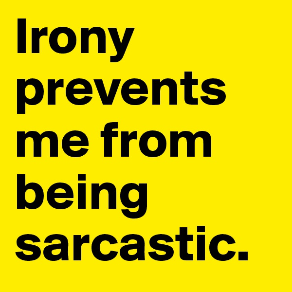 Irony prevents me from being sarcastic.