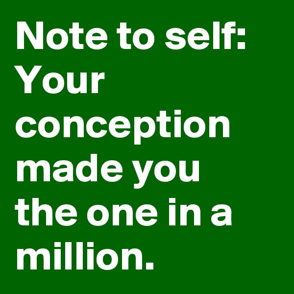 Note to self:  Your conception made you the one in a million.