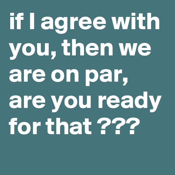 if I agree with you, then we are on par, are you ready for that ???