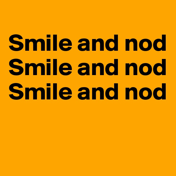 Smile and nod Smile and nod Smile and nod