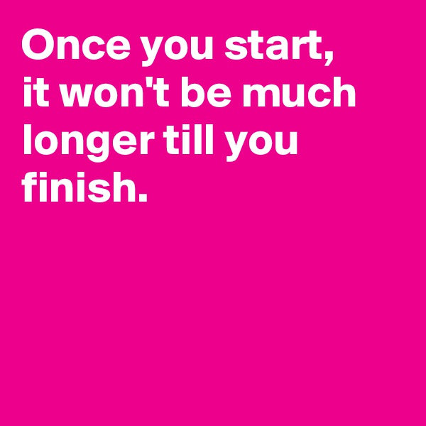 Once you start, it won't be much longer till you finish.
