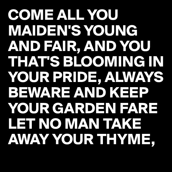 COME ALL YOU MAIDEN'S YOUNG AND FAIR, AND YOU THAT'S BLOOMING IN YOUR PRIDE, ALWAYS BEWARE AND KEEP YOUR GARDEN FARE LET NO MAN TAKE AWAY YOUR THYME,