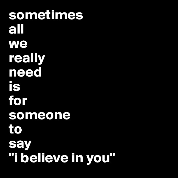 "sometimes  all  we  really  need  is  for  someone  to  say  ""i believe in you"""