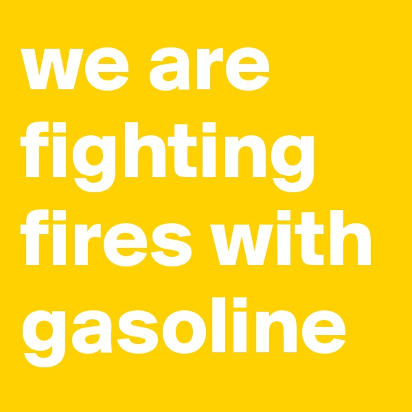 we are fighting fires with gasoline