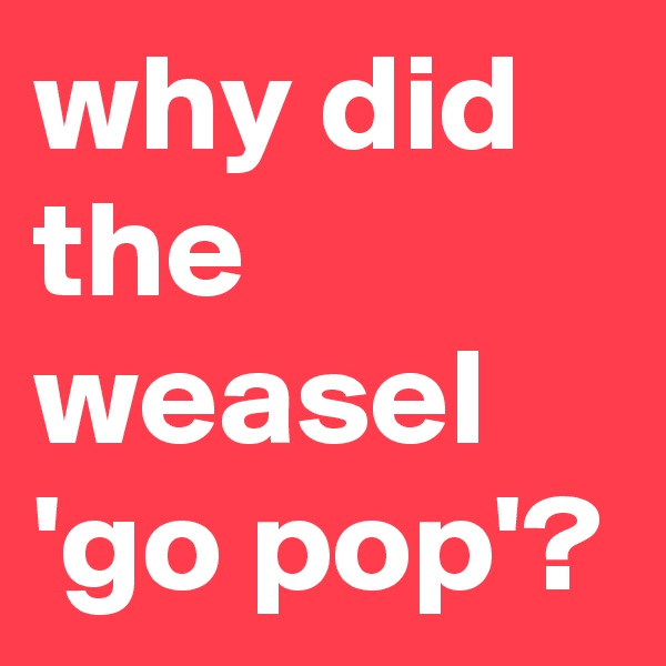 why did the weasel 'go pop'?