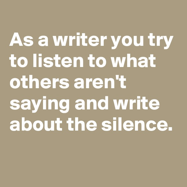 As a writer you try to listen to what others aren't saying and write about the silence.