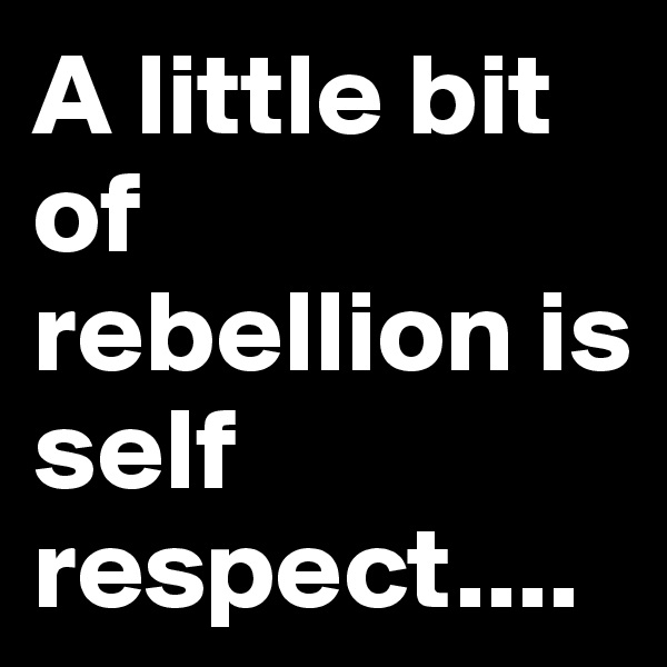 A little bit of rebellion is self respect....