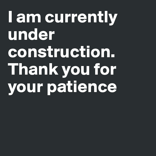 I am currently under construction. Thank you for  your patience