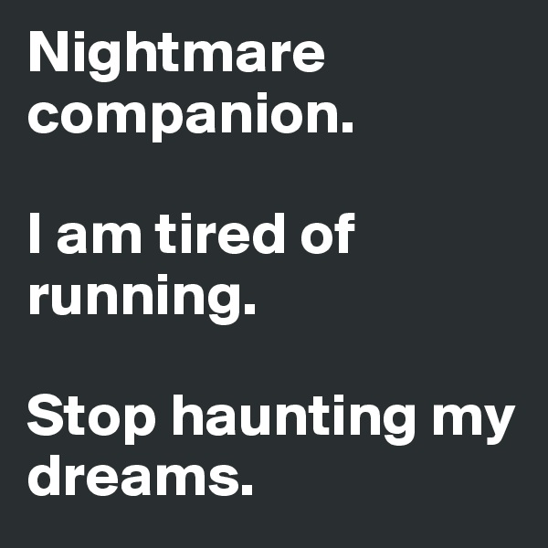 Nightmare companion.   I am tired of running.   Stop haunting my dreams.