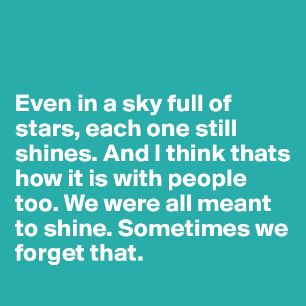 Even in a sky full of stars, each one still shines. And I think thats how it is with people too. We were all meant to shine. Sometimes we forget that.