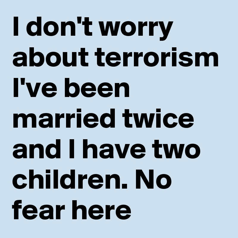 I don't worry about terrorism I've been married twice and I have two children. No fear here