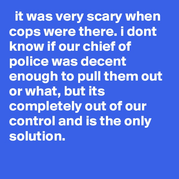 it was very scary when cops were there. i dont know if our chief of police was decent enough to pull them out or what, but its completely out of our control and is the only solution.
