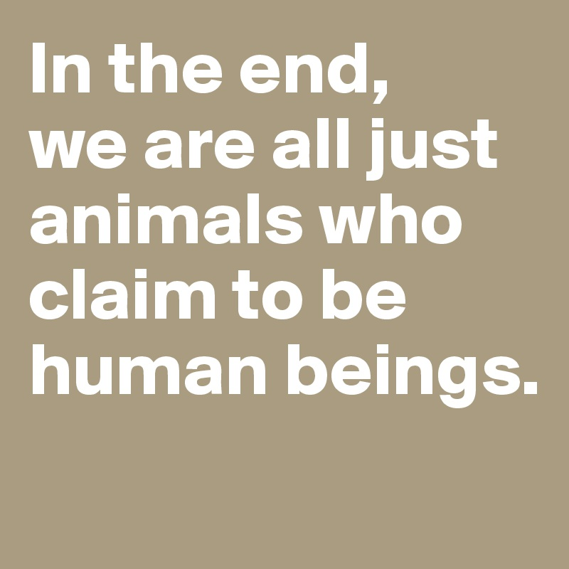 In the end,  we are all just animals who claim to be human beings.