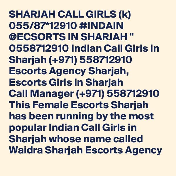 "SHARJAH CALL GIRLS (k) 055/87*12910 #INDAIN @ECSORTS IN SHARJAH "" 0558712910 Indian Call Girls in Sharjah (+971) 558712910  Escorts Agency Sharjah, Escorts Girls in Sharjah Call Manager (+971) 558712910  This Female Escorts Sharjah has been running by the most popular Indian Call Girls in Sharjah whose name called Waidra Sharjah Escorts Agency"