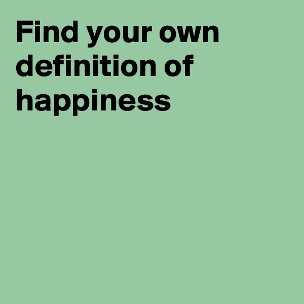 Find your own definition of happiness