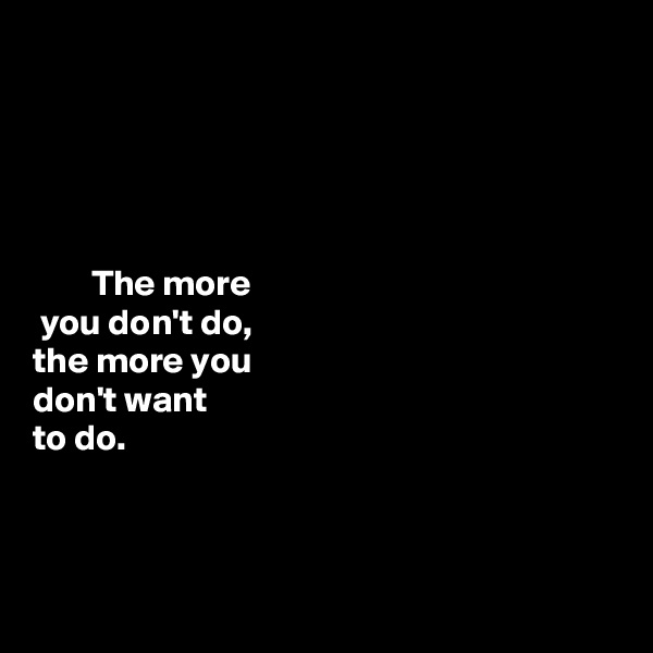 The more   you don't do,  the more you   don't want  to do.