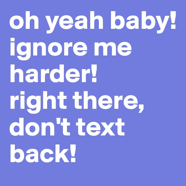 oh yeah baby!  ignore me harder! right there, don't text back!