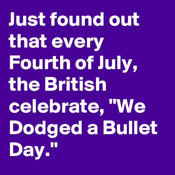 """Just found out that every Fourth of July, the British celebrate, """"We Dodged a Bullet Day."""""""