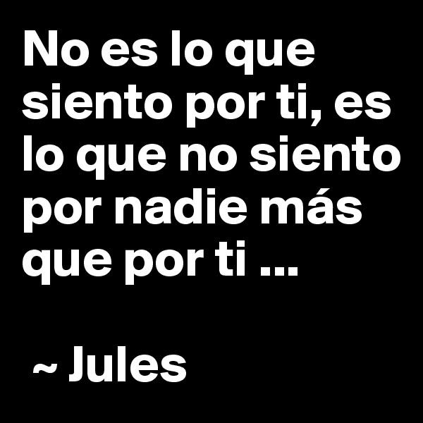 No es lo que siento por ti, es lo que no siento por nadie más que por ti ...    ~ Jules