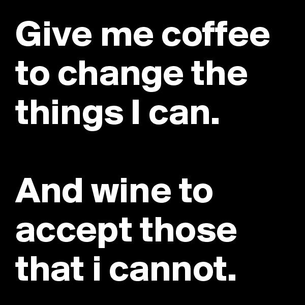 Give me coffee to change the things I can.  And wine to accept those  that i cannot.