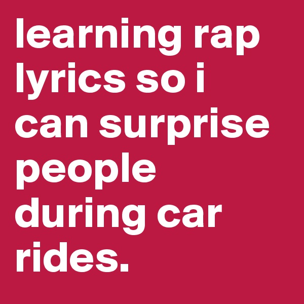 learning rap lyrics so i can surprise people during car rides.