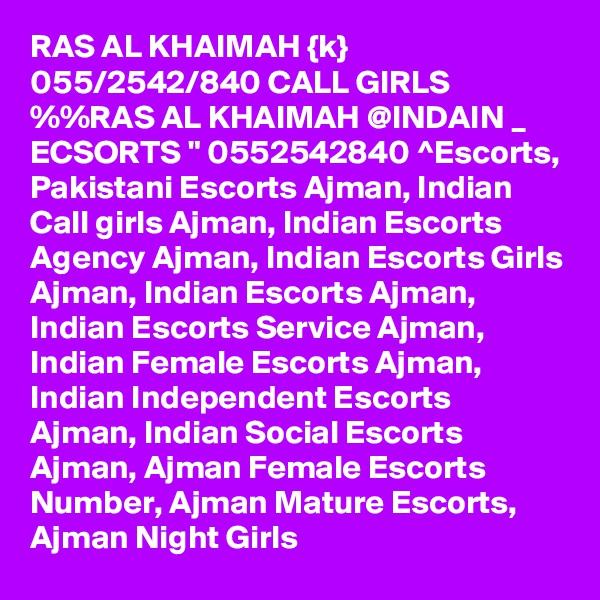 "RAS AL KHAIMAH {k} 055/2542/840 CALL GIRLS %%RAS AL KHAIMAH @INDAIN _ ECSORTS "" 0552542840 ^Escorts, Pakistani Escorts Ajman, Indian Call girls Ajman, Indian Escorts Agency Ajman, Indian Escorts Girls Ajman, Indian Escorts Ajman, Indian Escorts Service Ajman, Indian Female Escorts Ajman, Indian Independent Escorts Ajman, Indian Social Escorts Ajman, Ajman Female Escorts Number, Ajman Mature Escorts, Ajman Night Girls"