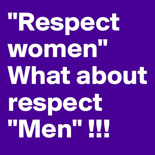 """Respect women"" What about respect ""Men"" !!!"