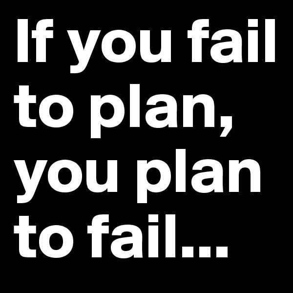If you fail to plan, you plan to fail...
