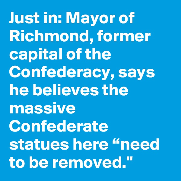 "Just in: Mayor of Richmond, former capital of the Confederacy, says he believes the massive Confederate statues here ""need to be removed."""