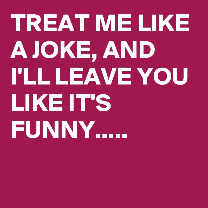 TREAT ME LIKE A JOKE, AND I'LL LEAVE YOU LIKE IT'S FUNNY.....