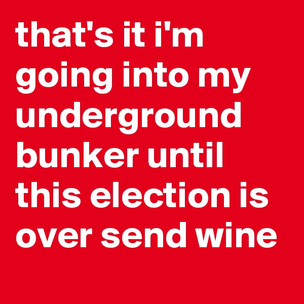 that's it i'm going into my underground bunker until this election is over send wine