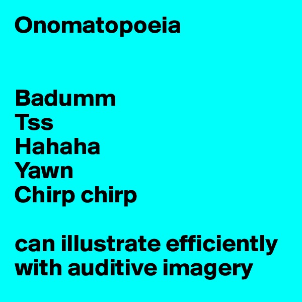 Onomatopoeia   Badumm Tss Hahaha Yawn Chirp chirp  can illustrate efficiently with auditive imagery