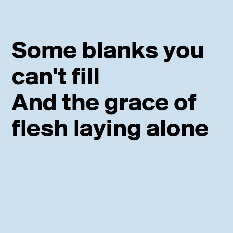 Some blanks you can't fill And the grace of flesh laying alone