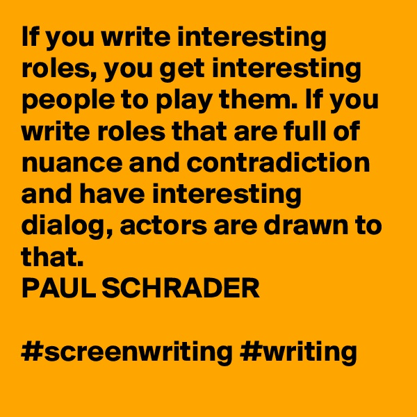 If you write interesting roles, you get interesting people to play them. If you write roles that are full of nuance and contradiction and have interesting dialog, actors are drawn to that. PAUL SCHRADER  #screenwriting #writing