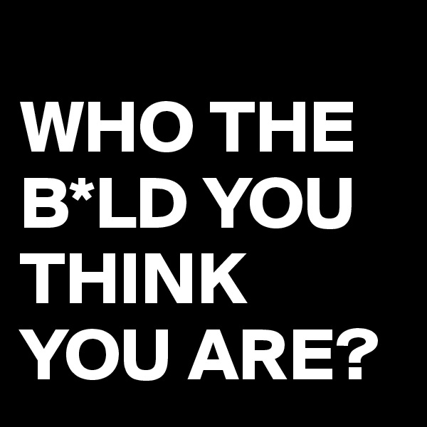 WHO THE B*LD YOU THINK YOU ARE?