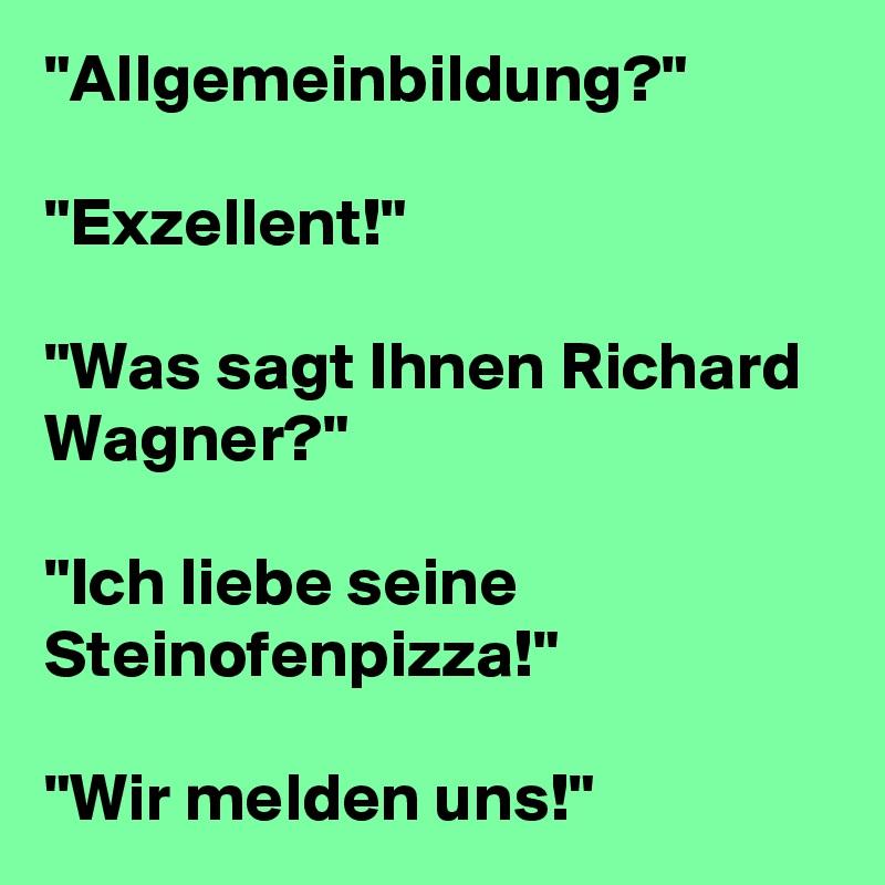 """""""Allgemeinbildung?""""   """"Exzellent!""""   """"Was sagt Ihnen Richard Wagner?""""   """"Ich liebe seine Steinofenpizza!""""   """"Wir melden uns!"""""""